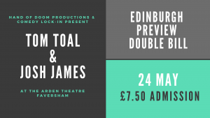 Edinburgh Preview Double Bill: Tom Toal & Josh James @ Arden Theatre